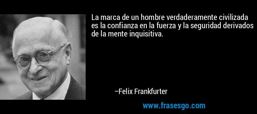 La marca de un hombre verdaderamente civilizada es la confianza en la fuerza y la seguridad derivados de la mente inquisitiva. – Felix Frankfurter