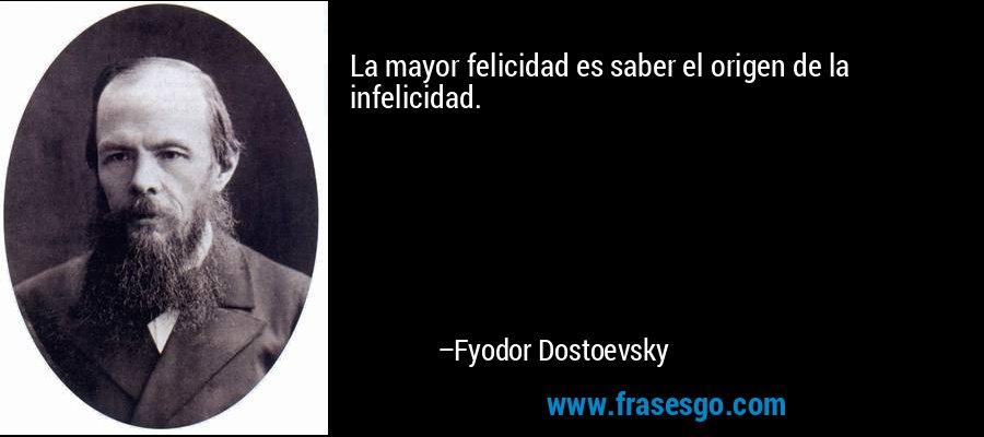 La mayor felicidad es saber el origen de la infelicidad. – Fyodor Dostoevsky