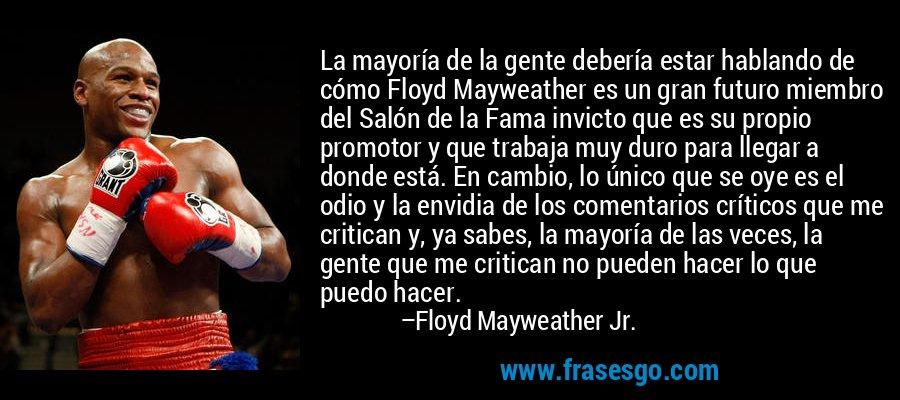 La mayoría de la gente debería estar hablando de cómo Floyd Mayweather es un gran futuro miembro del Salón de la Fama invicto que es su propio promotor y que trabaja muy duro para llegar a donde está. En cambio, lo único que se oye es el odio y la envidia de los comentarios críticos que me critican y, ya sabes, la mayoría de las veces, la gente que me critican no pueden hacer lo que puedo hacer. – Floyd Mayweather Jr.