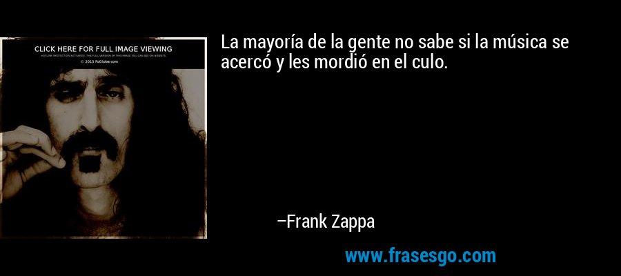 La mayoría de la gente no sabe si la música se acercó y les mordió en el culo. – Frank Zappa