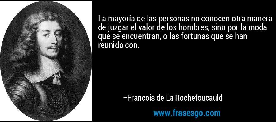 La mayoría de las personas no conocen otra manera de juzgar el valor de los hombres, sino por la moda que se encuentran, o las fortunas que se han reunido con. – Francois de La Rochefoucauld
