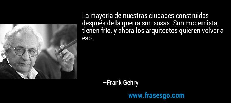 La mayoría de nuestras ciudades construidas después de la guerra son sosas. Son modernista, tienen frío, y ahora los arquitectos quieren volver a eso. – Frank Gehry