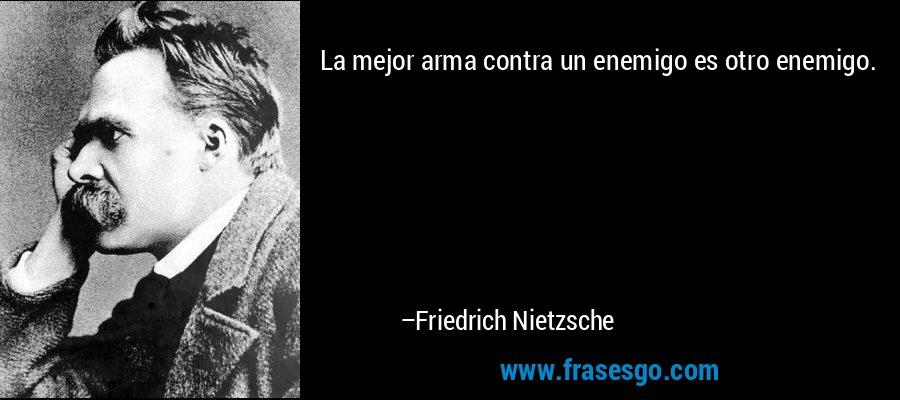 La mejor arma contra un enemigo es otro enemigo. – Friedrich Nietzsche