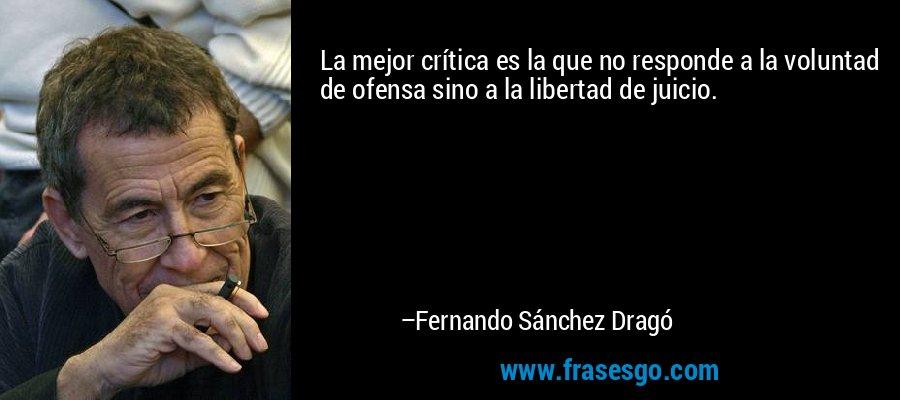 La mejor crítica es la que no responde a la voluntad de ofensa sino a la libertad de juicio. – Fernando Sánchez Dragó