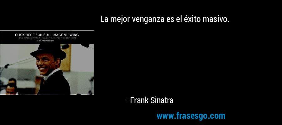 La mejor venganza es el éxito masivo. – Frank Sinatra