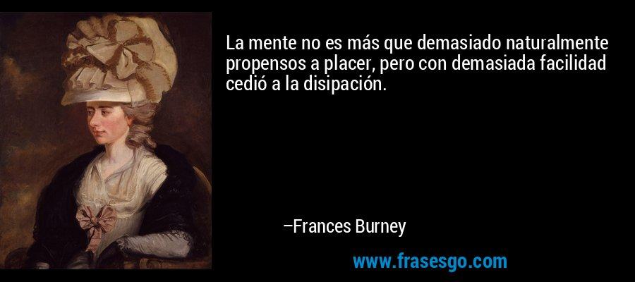 La mente no es más que demasiado naturalmente propensos a placer, pero con demasiada facilidad cedió a la disipación. – Frances Burney