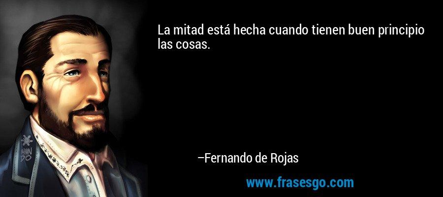 La mitad está hecha cuando tienen buen principio las cosas. – Fernando de Rojas