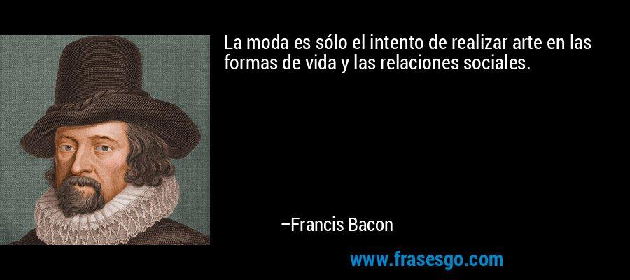 La moda es sólo el intento de realizar arte en las formas de vida y las relaciones sociales. – Francis Bacon