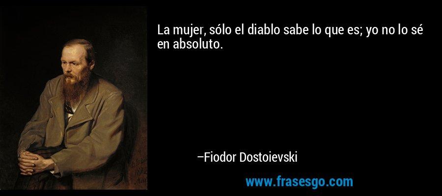La mujer, sólo el diablo sabe lo que es; yo no lo sé en absoluto. – Fiodor Dostoievski