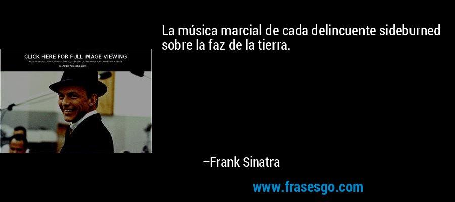 La música marcial de cada delincuente sideburned sobre la faz de la tierra. – Frank Sinatra