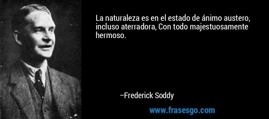 La naturaleza es en el estado de ánimo austero, incluso aterradora, Con todo majestuosamente hermoso. – Frederick Soddy