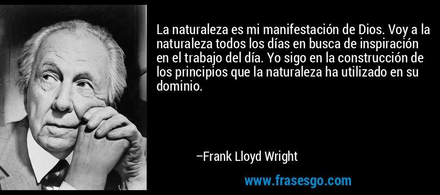 La naturaleza es mi manifestación de Dios. Voy a la naturaleza todos los días en busca de inspiración en el trabajo del día. Yo sigo en la construcción de los principios que la naturaleza ha utilizado en su dominio. – Frank Lloyd Wright