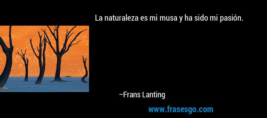 La naturaleza es mi musa y ha sido mi pasión. – Frans Lanting