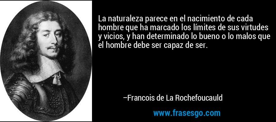 La naturaleza parece en el nacimiento de cada hombre que ha marcado los límites de sus virtudes y vicios, y han determinado lo bueno o lo malos que el hombre debe ser capaz de ser. – Francois de La Rochefoucauld