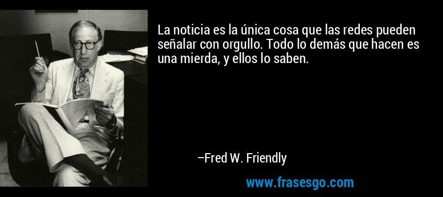 La noticia es la única cosa que las redes pueden señalar con orgullo. Todo lo demás que hacen es una mierda, y ellos lo saben. – Fred W. Friendly
