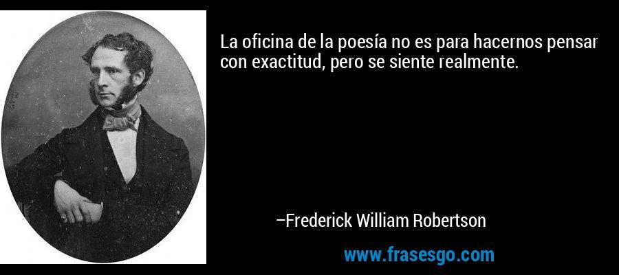 La oficina de la poesía no es para hacernos pensar con exactitud, pero se siente realmente. – Frederick William Robertson