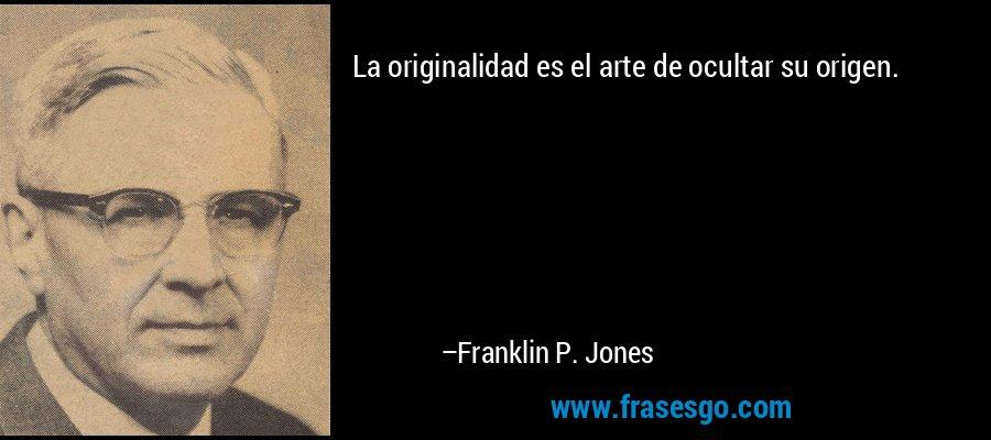La originalidad es el arte de ocultar su origen. – Franklin P. Jones
