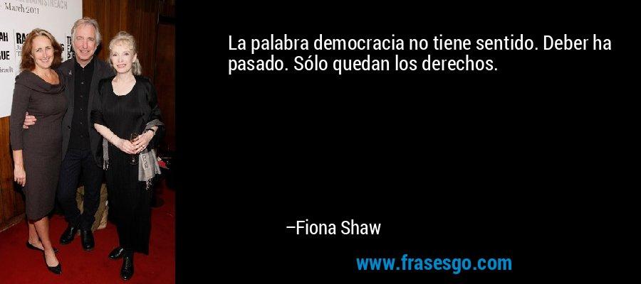 La palabra democracia no tiene sentido. Deber ha pasado. Sólo quedan los derechos. – Fiona Shaw