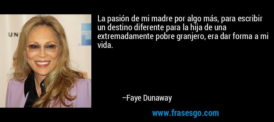 La pasión de mi madre por algo más, para escribir un destino diferente para la hija de una extremadamente pobre granjero, era dar forma a mi vida. – Faye Dunaway
