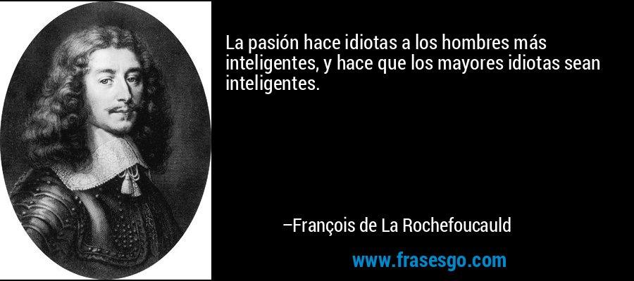 La pasión hace idiotas a los hombres más inteligentes, y hace que los mayores idiotas sean inteligentes. – François de La Rochefoucauld