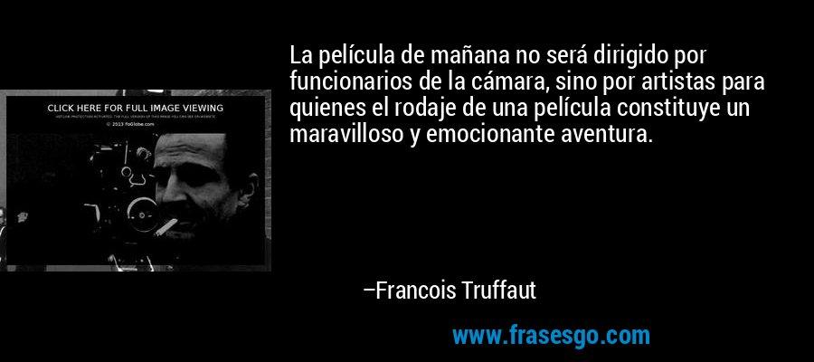 La película de mañana no será dirigido por funcionarios de la cámara, sino por artistas para quienes el rodaje de una película constituye un maravilloso y emocionante aventura. – Francois Truffaut