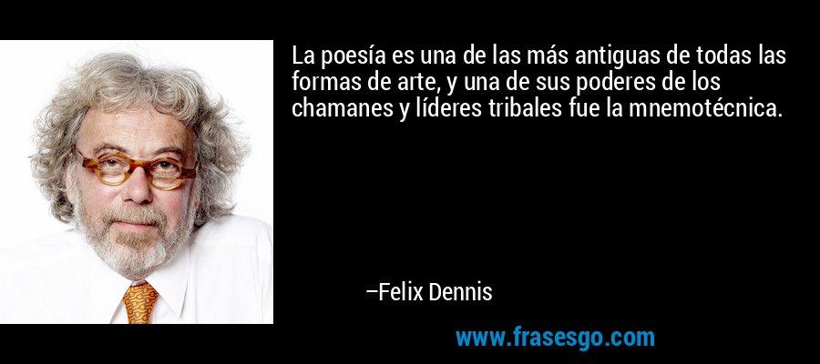 La poesía es una de las más antiguas de todas las formas de arte, y una de sus poderes de los chamanes y líderes tribales fue la mnemotécnica. – Felix Dennis