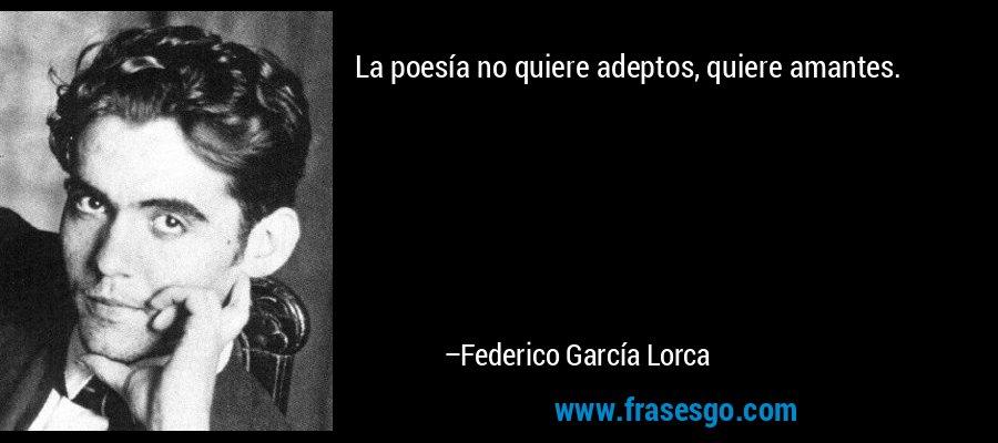 La poesía no quiere adeptos, quiere amantes. – Federico García Lorca