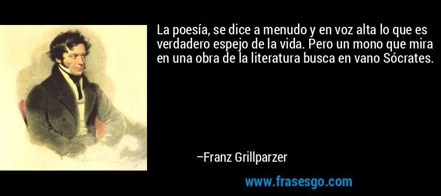 La poesía, se dice a menudo y en voz alta lo que es verdadero espejo de la vida. Pero un mono que mira en una obra de la literatura busca en vano Sócrates. – Franz Grillparzer