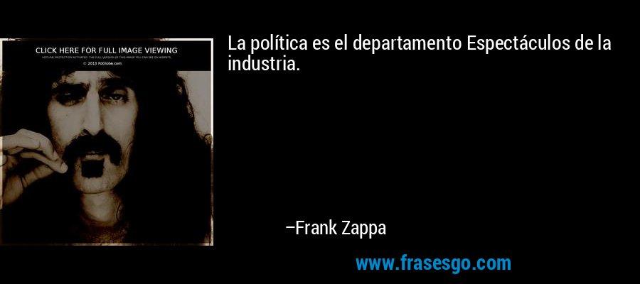 La política es el departamento Espectáculos de la industria. – Frank Zappa
