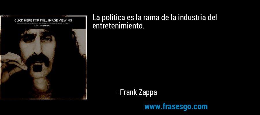 La política es la rama de la industria del entretenimiento. – Frank Zappa