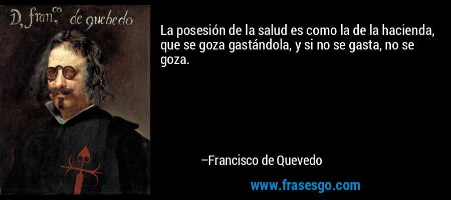 La posesión de la salud es como la de la hacienda, que se goza gastándola, y si no se gasta, no se goza. – Francisco de Quevedo
