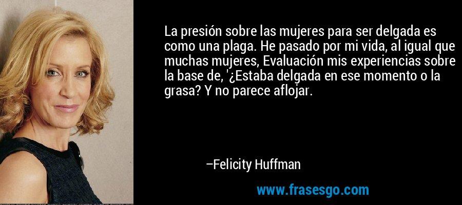 La presión sobre las mujeres para ser delgada es como una plaga. He pasado por mi vida, al igual que muchas mujeres, Evaluación mis experiencias sobre la base de, '¿Estaba delgada en ese momento o la grasa? Y no parece aflojar. – Felicity Huffman