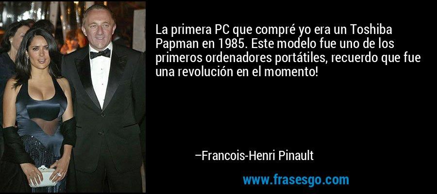 La primera PC que compré yo era un Toshiba Papman en 1985. Este modelo fue uno de los primeros ordenadores portátiles, recuerdo que fue una revolución en el momento! – Francois-Henri Pinault