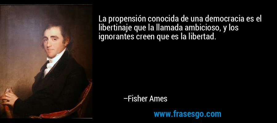 La propensión conocida de una democracia es el libertinaje que la llamada ambicioso, y los ignorantes creen que es la libertad. – Fisher Ames