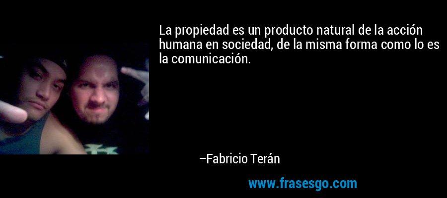 La propiedad es un producto natural de la acción humana en sociedad, de la misma forma como lo es la comunicación. – Fabricio Terán
