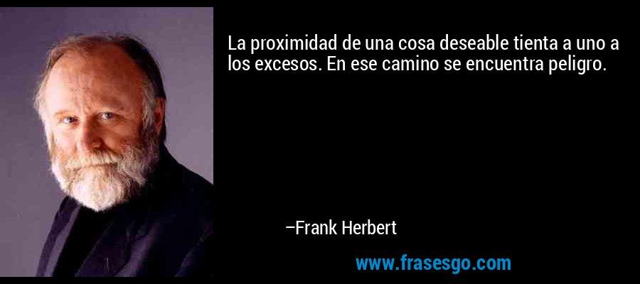 La proximidad de una cosa deseable tienta a uno a los excesos. En ese camino se encuentra peligro. – Frank Herbert