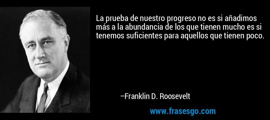 La prueba de nuestro progreso no es si añadimos más a la abundancia de los que tienen mucho es si tenemos suficientes para aquellos que tienen poco. – Franklin D. Roosevelt