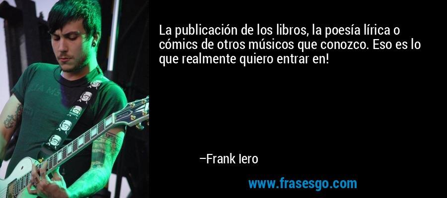 La publicación de los libros, la poesía lírica o cómics de otros músicos que conozco. Eso es lo que realmente quiero entrar en! – Frank Iero