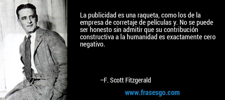 La publicidad es una raqueta, como los de la empresa de corretaje de películas y. No se puede ser honesto sin admitir que su contribución constructiva a la humanidad es exactamente cero negativo. – F. Scott Fitzgerald