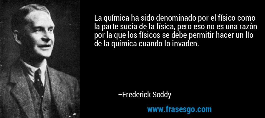 La química ha sido denominado por el físico como la parte sucia de la física, pero eso no es una razón por la que los físicos se debe permitir hacer un lío de la química cuando lo invaden. – Frederick Soddy