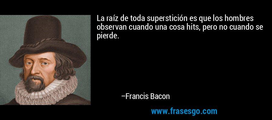 La raíz de toda superstición es que los hombres observan cuando una cosa hits, pero no cuando se pierde. – Francis Bacon