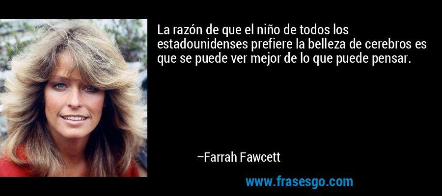 La razón de que el niño de todos los estadounidenses prefiere la belleza de cerebros es que se puede ver mejor de lo que puede pensar. – Farrah Fawcett