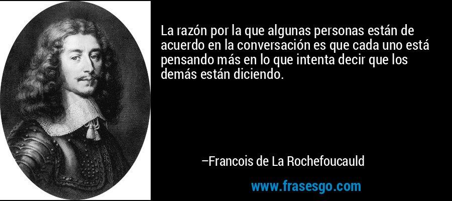 La razón por la que algunas personas están de acuerdo en la conversación es que cada uno está pensando más en lo que intenta decir que los demás están diciendo. – Francois de La Rochefoucauld