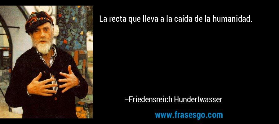 La recta que lleva a la caída de la humanidad. – Friedensreich Hundertwasser