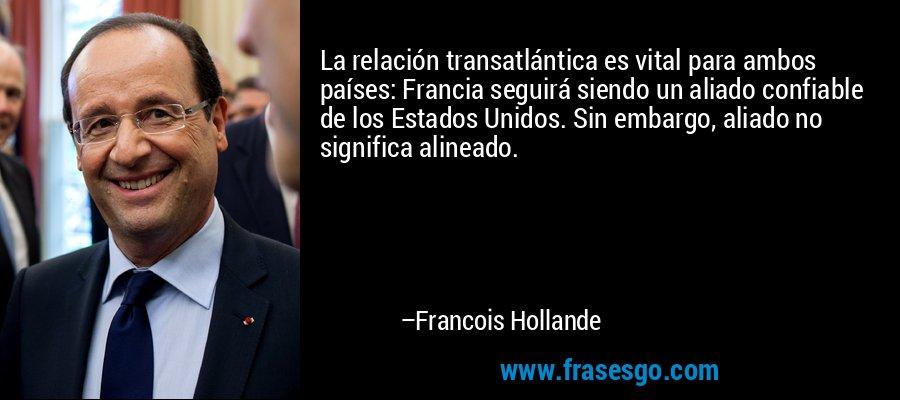La relación transatlántica es vital para ambos países: Francia seguirá siendo un aliado confiable de los Estados Unidos. Sin embargo, aliado no significa alineado. – Francois Hollande