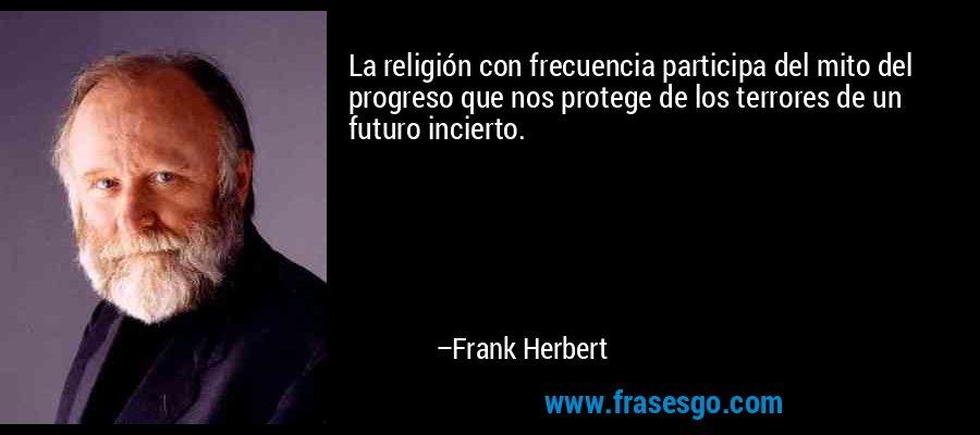 La religión con frecuencia participa del mito del progreso que nos protege de los terrores de un futuro incierto. – Frank Herbert