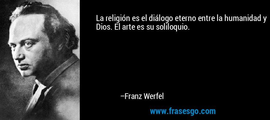 La religión es el diálogo eterno entre la humanidad y Dios. El arte es su soliloquio. – Franz Werfel