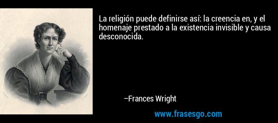 La religión puede definirse así: la creencia en, y el homenaje prestado a la existencia invisible y causa desconocida. – Frances Wright