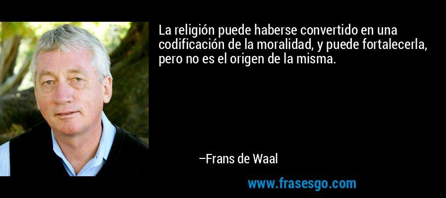 La religión puede haberse convertido en una codificación de la moralidad, y puede fortalecerla, pero no es el origen de la misma. – Frans de Waal
