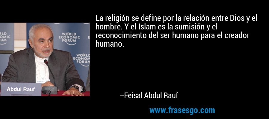 La religión se define por la relación entre Dios y el hombre. Y el Islam es la sumisión y el reconocimiento del ser humano para el creador humano. – Feisal Abdul Rauf